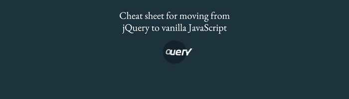 Cheat sheet for moving from jQuery to vanilla JavaScript